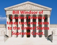 Bill Windsor of Lawless America takes two new cases to the U.S. Supreme Court